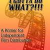 I Gotta Do What?!!! a primer for Independent Film Distribution